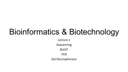 Bioinformatics & Biotechnology Lecture 1 Sequencing BLAST PCR Gel Electrophoresis.