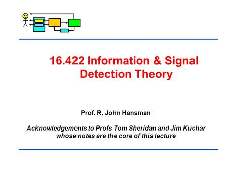 Control 16.422 Information & Signal Detection Theory Prof. R. John Hansman Acknowledgements to Profs Tom Sheridan and Jim Kuchar whose notes are the core.