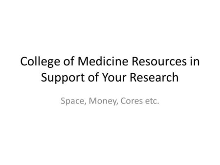 College of Medicine Resources in Support of Your Research Space, Money, Cores etc.
