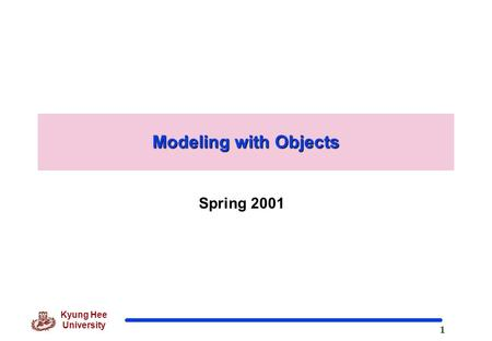 1 Kyung Hee University Modeling with Objects Spring 2001.