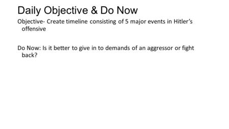 Daily Objective & Do Now Objective- Create timeline consisting of 5 major events in Hitler's offensive Do Now: Is it better to give in to demands of an.
