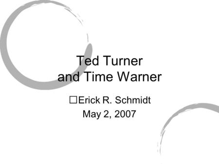 Ted Turner and Time Warner Erick R. Schmidt May 2, 2007.