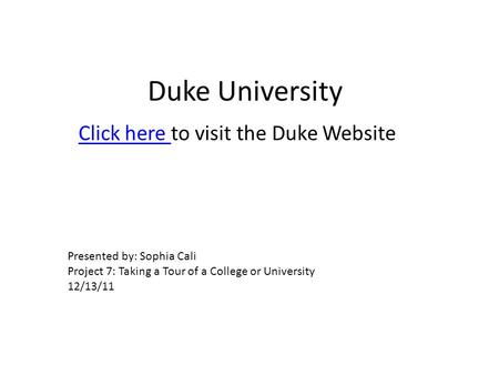 Duke University Click here Click here to visit the Duke Website Presented by: Sophia Cali Project 7: Taking a Tour of a College or University 12/13/11.