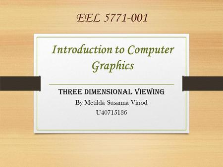 EEL 5771-001 Introduction to Computer Graphics THREE DIMENSIONAL VIEWING By Metilda Susanna Vinod U40715136.