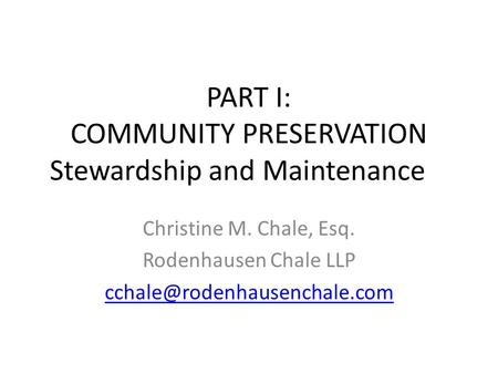 PART I: COMMUNITY PRESERVATION Stewardship and Maintenance Christine M. Chale, Esq. Rodenhausen Chale LLP