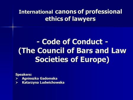 International canons of professional ethics of lawyers - Code of Conduct - (The Council of Bars and Law Societies of Europe) Speakers:  Agnieszka Gadomska.