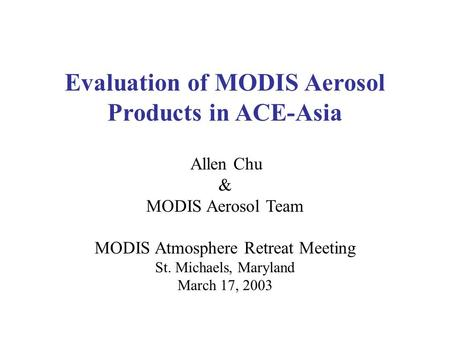 Allen Chu & MODIS Aerosol Team MODIS Atmosphere Retreat Meeting St. Michaels, Maryland March 17, 2003 Evaluation of MODIS Aerosol Products in ACE-Asia.