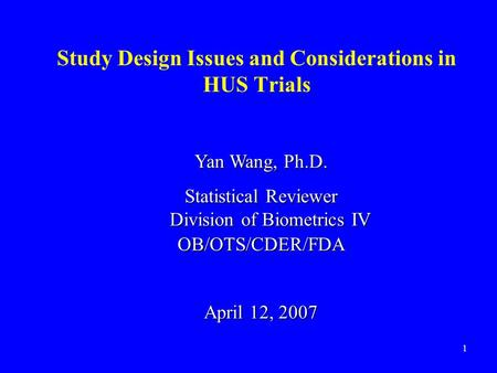 1 Study Design Issues and Considerations in HUS Trials Yan Wang, Ph.D. Statistical Reviewer Division of Biometrics IV OB/OTS/CDER/FDA April 12, 2007.