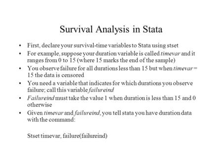 Survival Analysis in Stata First, declare your survival-time variables to Stata using stset For example, suppose your duration variable is called timevar.