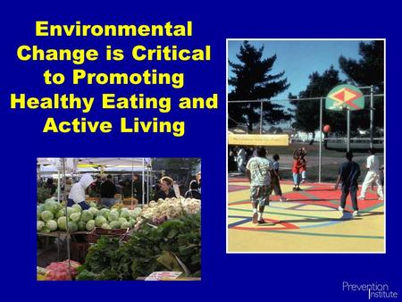 Environmental Change is Critical to Promoting Healthy Eating and Active Living.