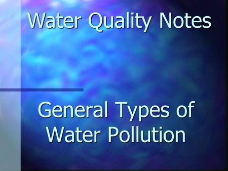 General Types <strong>of</strong> Water Pollution Water Quality Notes.
