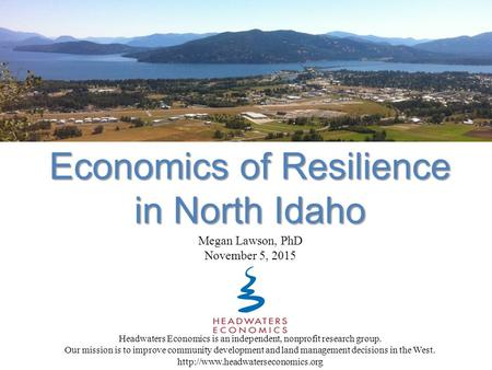 Economics of Resilience in North Idaho Headwaters Economics is an independent, nonprofit research group. Our mission is to improve community development.