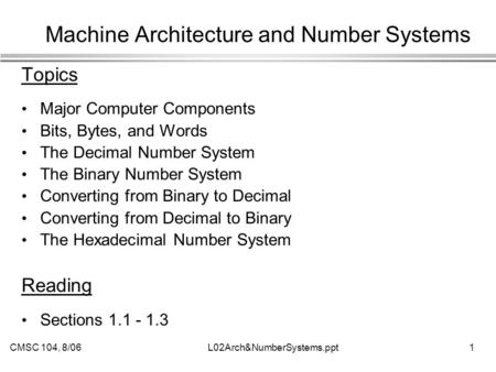 CMSC 104, 8/06L02Arch&NumberSystems.ppt 1 Machine Architecture and Number Systems Topics Major Computer Components Bits, Bytes, and Words The Decimal Number.
