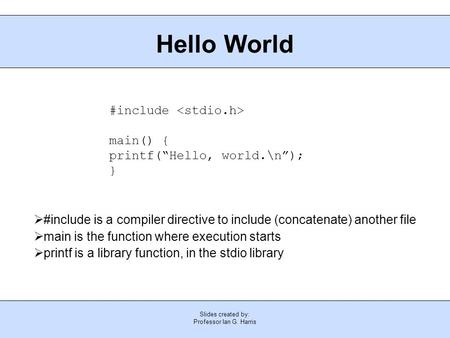 "Slides created by: Professor Ian G. Harris Hello World #include main() { printf(""Hello, world.\n""); }  #include is a compiler directive to include (concatenate)"