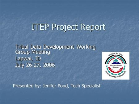 ITEP Project Report Tribal Data Development Working Group Meeting Lapwai, ID July 26-27, 2006 Presented by: Jenifer Pond, Tech Specialist.