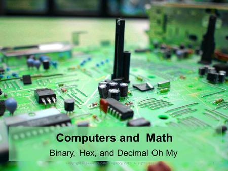 Computers and Math Binary, Hex, and Decimal Oh My Copyright © Texas Education Agency, 2015. All rights reserved.1.