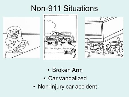 Non-911 Situations Broken Arm Car vandalized Non-injury car accident.