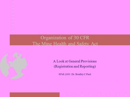 Organization of 30 CFR The Mine Health and Safety Act A Look at General Provisions (Registration and Reporting) ©Feb 2003 Dr. Bradley C Paul.
