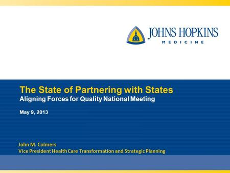 The State of Partnering with States Aligning Forces for Quality National Meeting May 9, 2013 John M. Colmers Vice President Health Care Transformation.