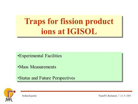 Nanuf03, Bucharest, 7.-12. 9. 2003Stefan Kopecky Traps for fission product ions at IGISOL Experimental Facilities Mass Measurements Status and Future Perspectives.