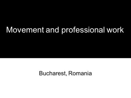 Movement and professional work Bucharest, Romania.