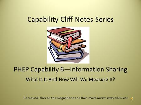 Capability Cliff Notes Series PHEP Capability 6—Information Sharing What Is It And How Will We Measure It? For sound, click on the megaphone and then.