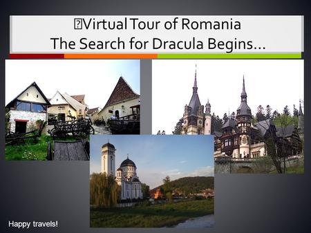 Virtual Tour of Romania The Search for Dracula Begins… Happy travels!