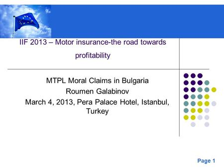 Page 1 IIF 2013 – Motor insurance-the road towards profitability MTPL Moral Claims in Bulgaria Roumen Galabinov March 4, 2013, Pera Palace Hotel, Istanbul,