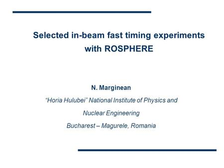 "Selected in-beam fast timing experiments with ROSPHERE N. Marginean ""Horia Hulubei"" National Institute of Physics and Nuclear Engineering Bucharest – Magurele,"