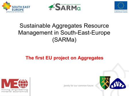 Add the logo Of your institution Here. Goto -> View Master Sustainable Aggregates Resource Management in South-East-Europe (SARMa) The first EU project.