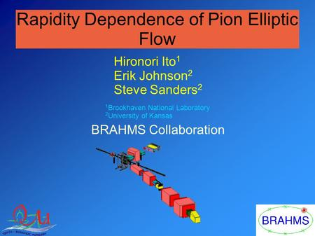 Rapidity Dependence of Pion Elliptic Flow Hironori Ito 1 Erik Johnson 2 Steve Sanders 2 BRAHMS Collaboration 1 Brookhaven National Laboratory 2 University.