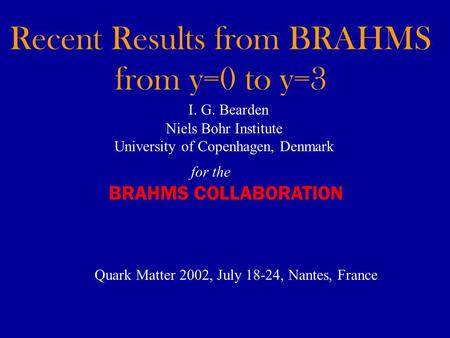 Recent Results from BRAHMS from y=0 to y=3 I. G. Bearden Niels Bohr Institute University of Copenhagen, Denmark Quark Matter 2002, July 18-24, Nantes,