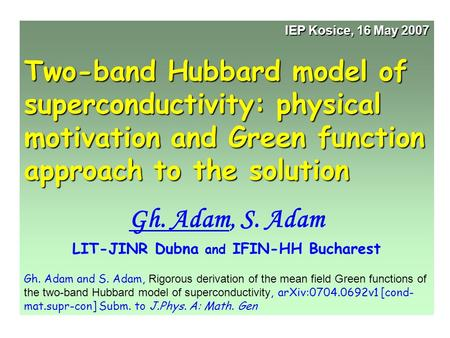 IEP Kosice, 16 May 2007 Two-band Hubbard model of superconductivity: physical motivation and Green function approach to the solution Gh. Adam, S. Adam.