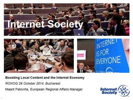 1 Internet Society Boosting Local Content and the Internet Economy RONOG 29 October 2014, Bucharest Maarit Palovirta, European Regional Affairs Manager.