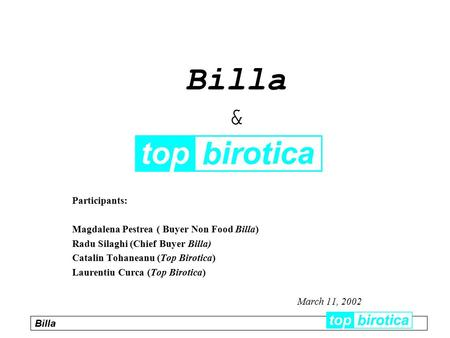 Participants: Magdalena Pestrea ( Buyer Non Food Billa) Radu Silaghi (Chief Buyer Billa) Catalin Tohaneanu (Top Birotica) Laurentiu Curca (Top Birotica)