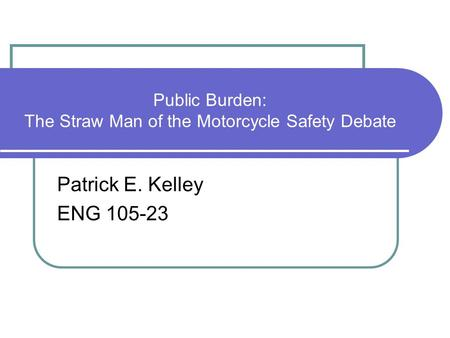 Public Burden: The Straw Man of the Motorcycle Safety Debate Patrick E. Kelley ENG 105-23.
