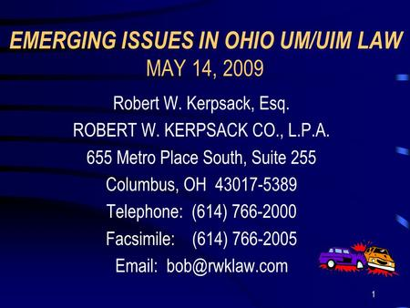 1 EMERGING ISSUES IN OHIO UM/UIM LAW MAY 14, 2009 Robert W. Kerpsack, Esq. ROBERT W. KERPSACK CO., L.P.A. 655 Metro Place South, Suite 255 Columbus, OH.