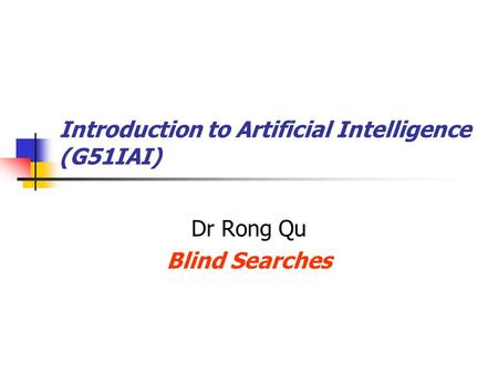 Introduction to Artificial Intelligence (G51IAI) Dr Rong Qu Blind Searches.