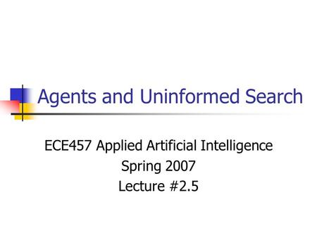 Agents and Uninformed Search ECE457 Applied Artificial Intelligence Spring 2007 Lecture #2.5.