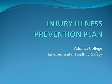 Palomar College Environmental Health & Safety. Introduction The Injury and Illness Prevention Plan in compliance with Cal-OSHA General Industry Safety.