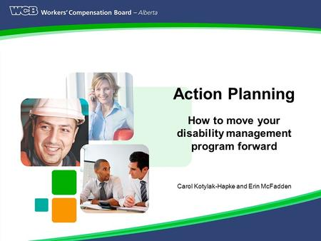 Page 1 Action Planning How to move your disability management program forward Carol Kotylak-Hapke and Erin McFadden.