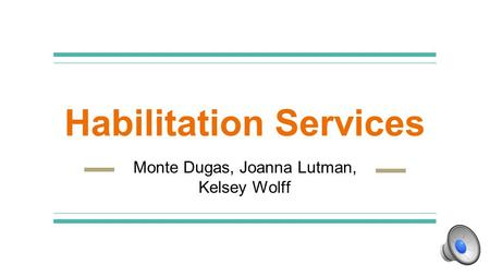 Habilitation Services Monte Dugas, Joanna Lutman, Kelsey Wolff.