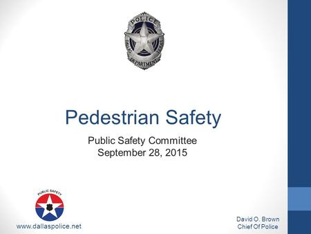 Public Safety Committee September 28, 2015 David O. Brown Chief Of Police www.dallaspolice.net Pedestrian Safety.