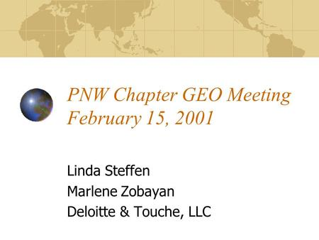 PNW Chapter GEO Meeting February 15, 2001 Linda Steffen Marlene Zobayan Deloitte & Touche, LLC.