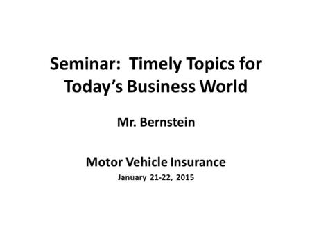 Seminar: Timely Topics for Today's Business World Mr. Bernstein Motor Vehicle Insurance January 21-22, 2015.