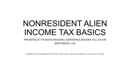 NONRESIDENT ALIEN INCOME TAX BASICS PRESENTED AT THE NAFSA REGIONAL CONFERENCE SESSIONS FALL 2014 BY GARY ENGLER, CPA (updated with all available 2014.