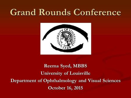 Grand Rounds Conference Reema Syed, MBBS University of Louisville Department of Ophthalmology and Visual Sciences October 16, 2015.