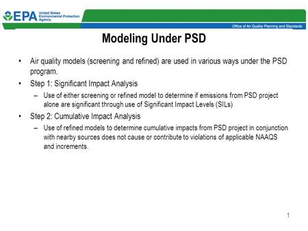 1 Modeling Under PSD Air quality models (screening and refined) are used in various ways under the PSD program. Step 1: Significant Impact Analysis –Use.
