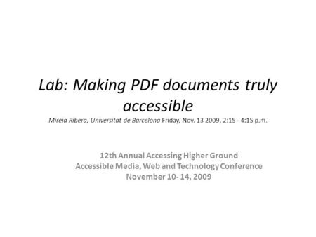 Lab: Making PDF documents truly accessible Mireia Ribera, Universitat de Barcelona Friday, Nov. 13 2009, 2:15 - 4:15 p.m. 12th Annual Accessing Higher.