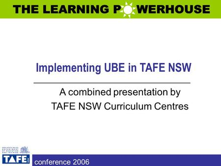 Implementing UBE in TAFE NSW A combined presentation by TAFE NSW Curriculum Centres conference 2006.